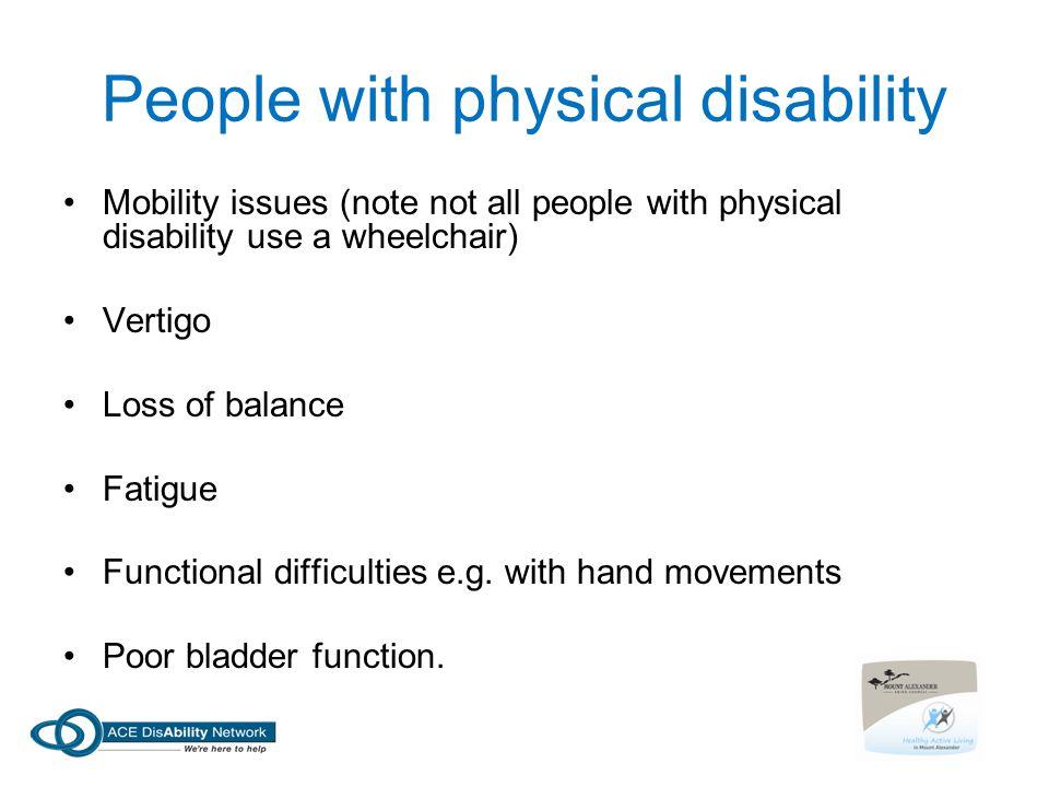 People with physical disability Mobility issues (note not all people with physical disability use a wheelchair) Vertigo Loss of balance Fatigue Functional difficulties e.g.