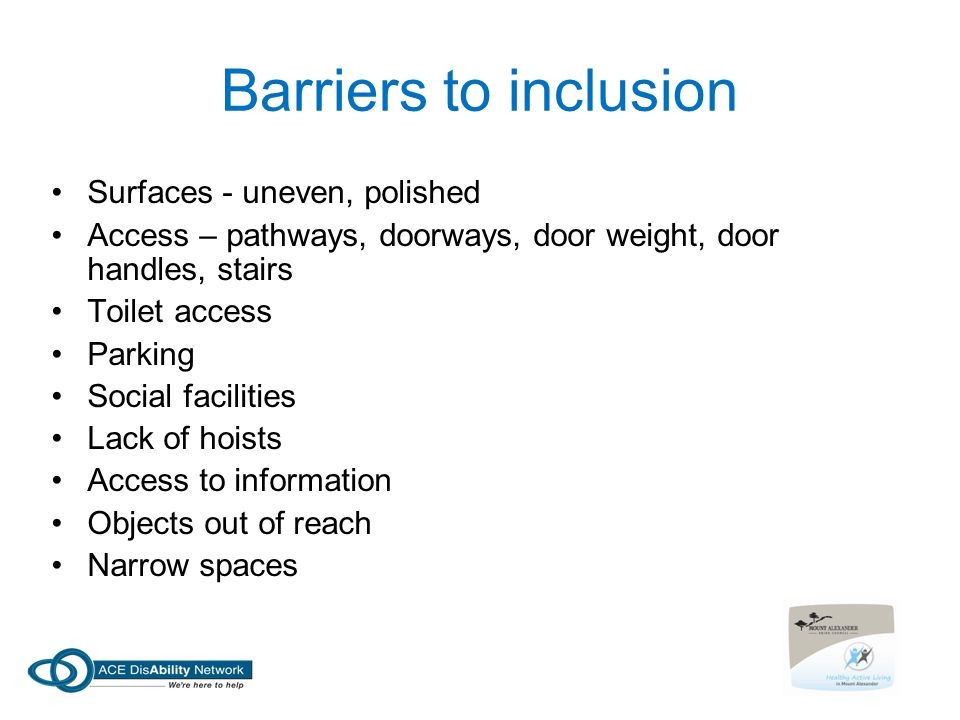 Barriers to inclusion Surfaces - uneven, polished Access – pathways, doorways, door weight, door handles, stairs Toilet access Parking Social facilities Lack of hoists Access to information Objects out of reach Narrow spaces