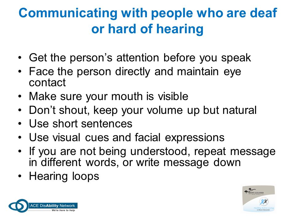 Communicating with people who are deaf or hard of hearing Get the person's attention before you speak Face the person directly and maintain eye contac