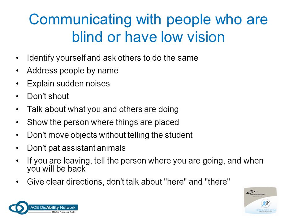 Communicating with people who are blind or have low vision Identify yourself and ask others to do the same Address people by name Explain sudden noises Don t shout Talk about what you and others are doing Show the person where things are placed Don t move objects without telling the student Don t pat assistant animals If you are leaving, tell the person where you are going, and when you will be back Give clear directions, don t talk about here and there
