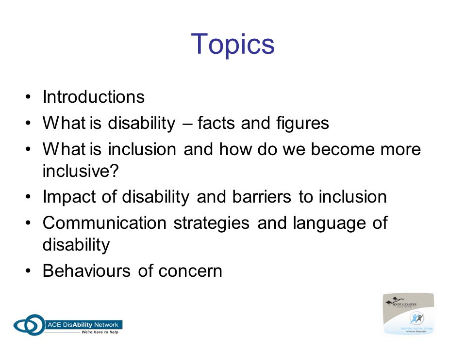 Topics Introductions What is disability – facts and figures What is inclusion and how do we become more inclusive? Impact of disability and barriers t