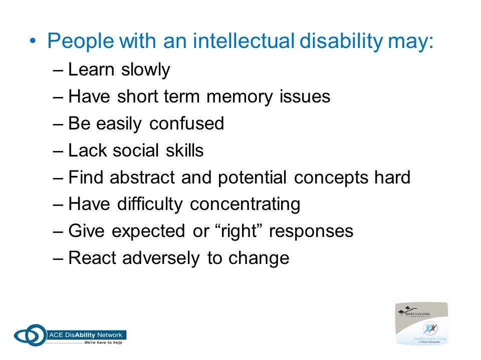 People with an intellectual disability may: –Learn slowly –Have short term memory issues –Be easily confused –Lack social skills –Find abstract and po
