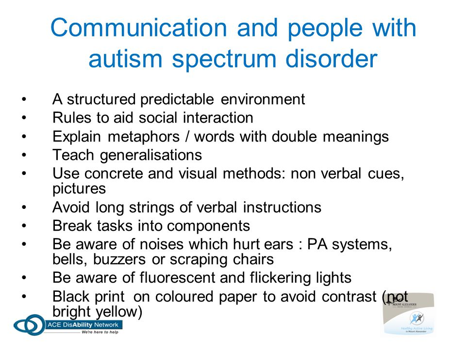 Communication and people with autism spectrum disorder A structured predictable environment Rules to aid social interaction Explain metaphors / words