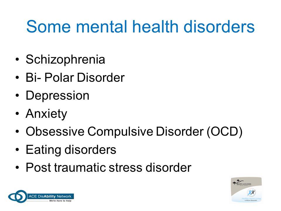 Some mental health disorders Schizophrenia Bi- Polar Disorder Depression Anxiety Obsessive Compulsive Disorder (OCD) Eating disorders Post traumatic stress disorder