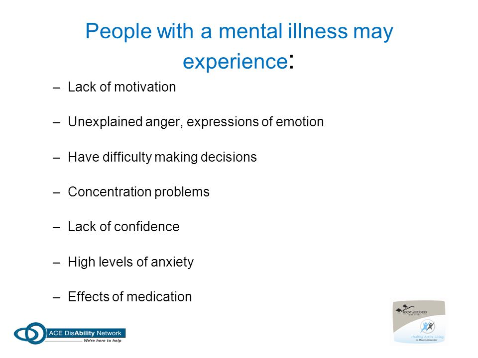 People with a mental illness may experience : –Lack of motivation –Unexplained anger, expressions of emotion –Have difficulty making decisions –Concentration problems –Lack of confidence –High levels of anxiety –Effects of medication
