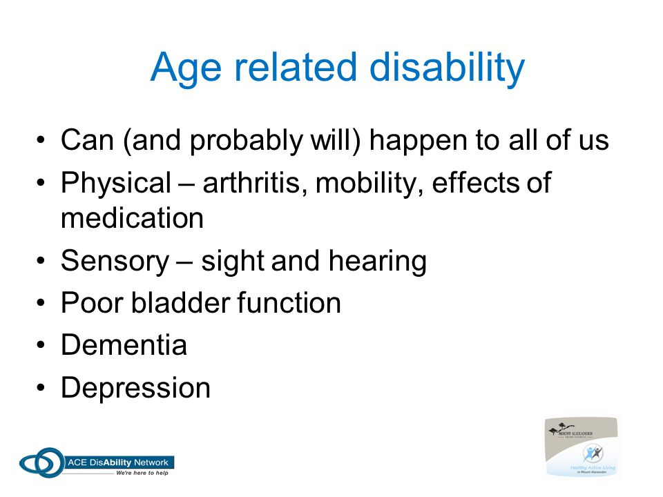 Age related disability Can (and probably will) happen to all of us Physical – arthritis, mobility, effects of medication Sensory – sight and hearing Poor bladder function Dementia Depression
