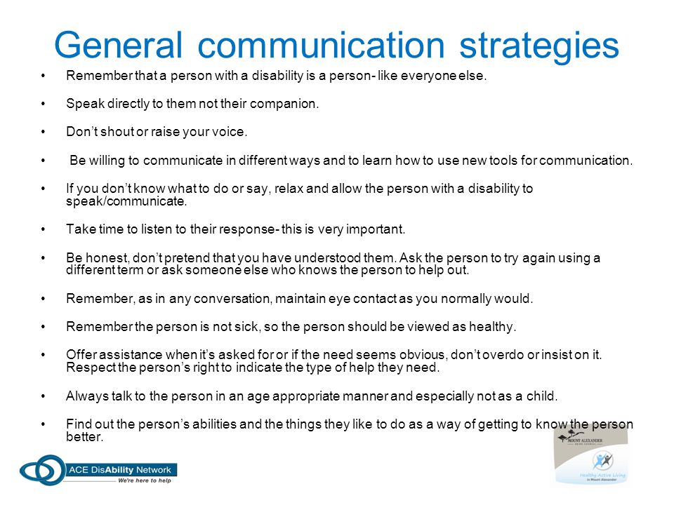 General communication strategies Remember that a person with a disability is a person- like everyone else. Speak directly to them not their companion.