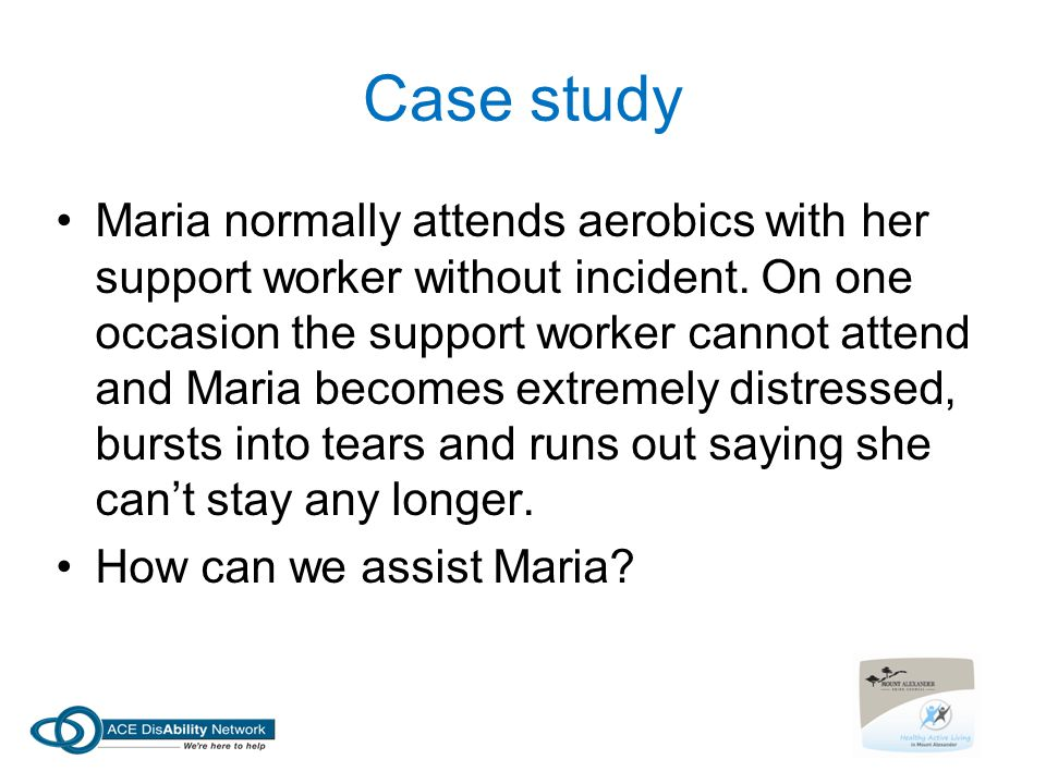 Case study Maria normally attends aerobics with her support worker without incident. On one occasion the support worker cannot attend and Maria become