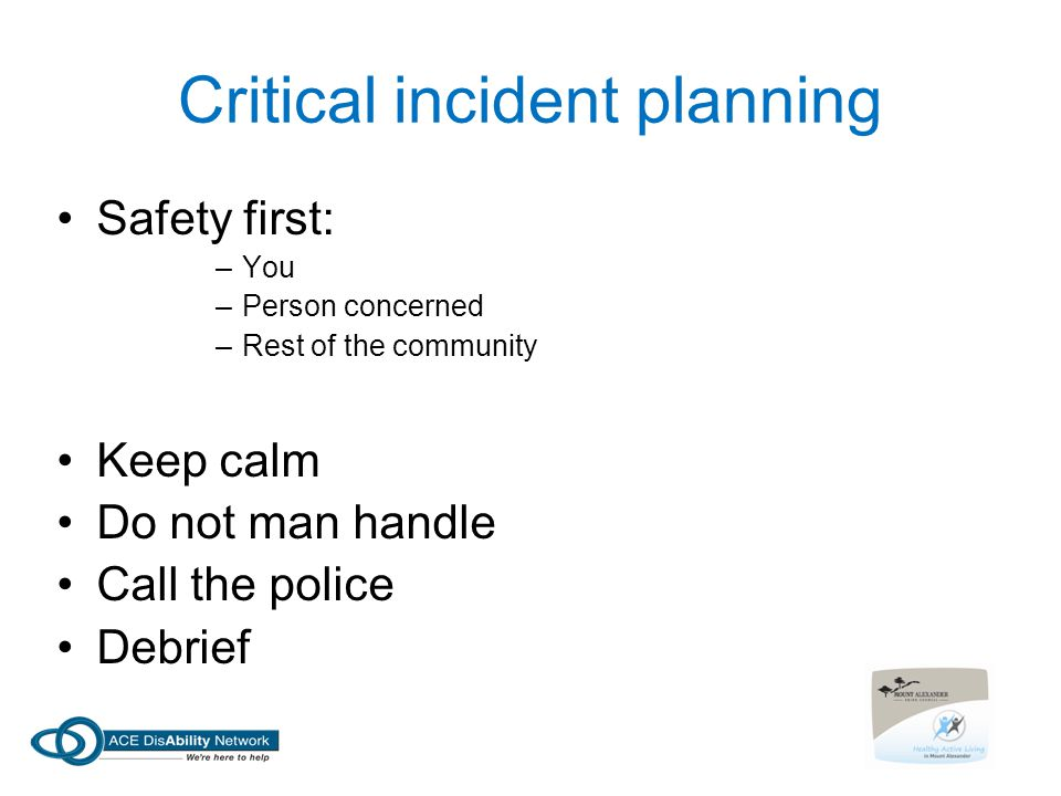 Critical incident planning Safety first: –You –Person concerned –Rest of the community Keep calm Do not man handle Call the police Debrief