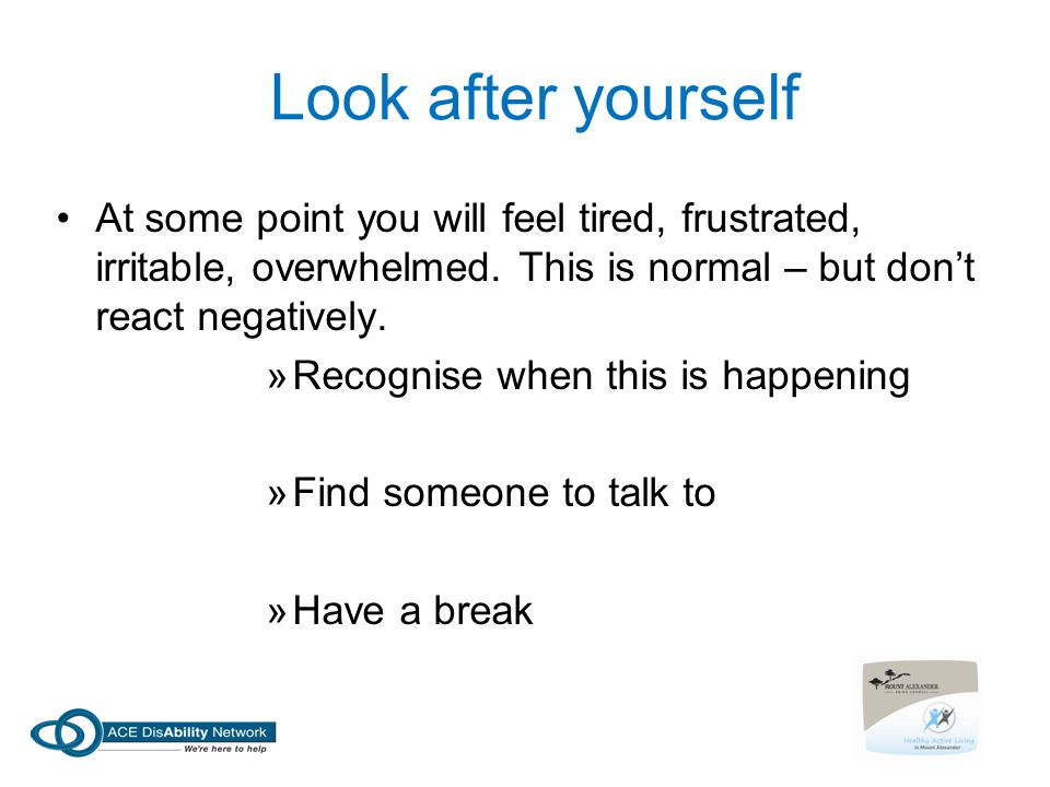 Look after yourself At some point you will feel tired, frustrated, irritable, overwhelmed. This is normal – but don't react negatively. »Recognise whe