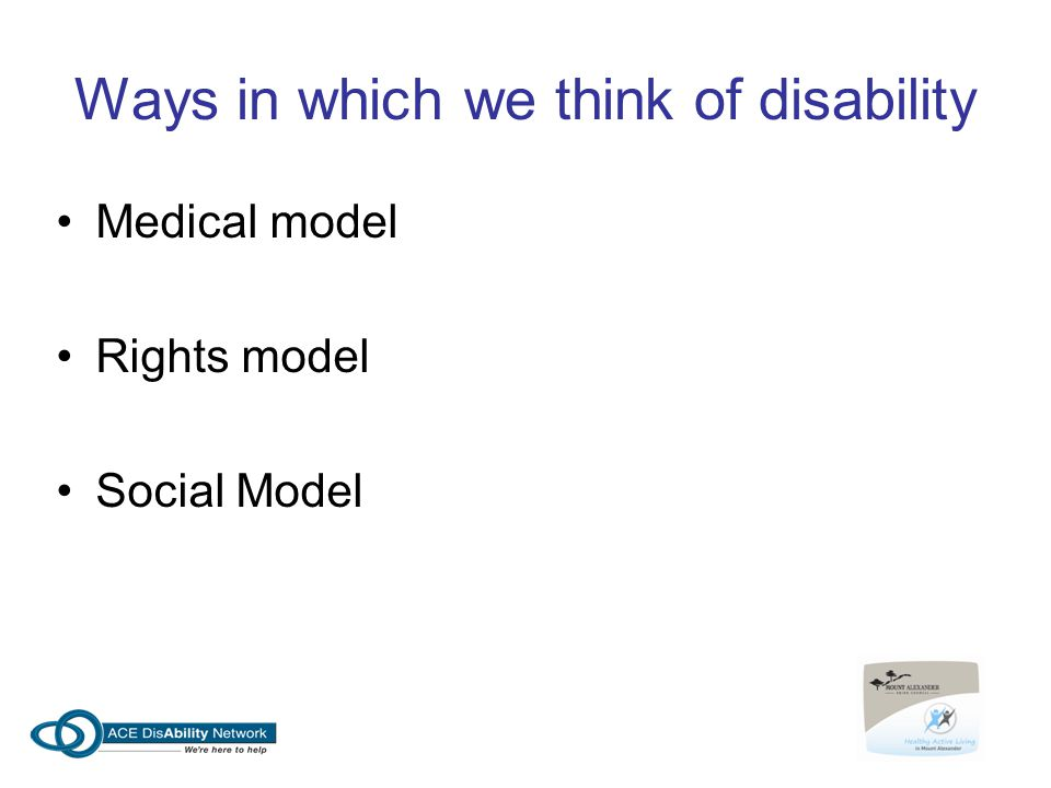 Ways in which we think of disability Medical model Rights model Social Model