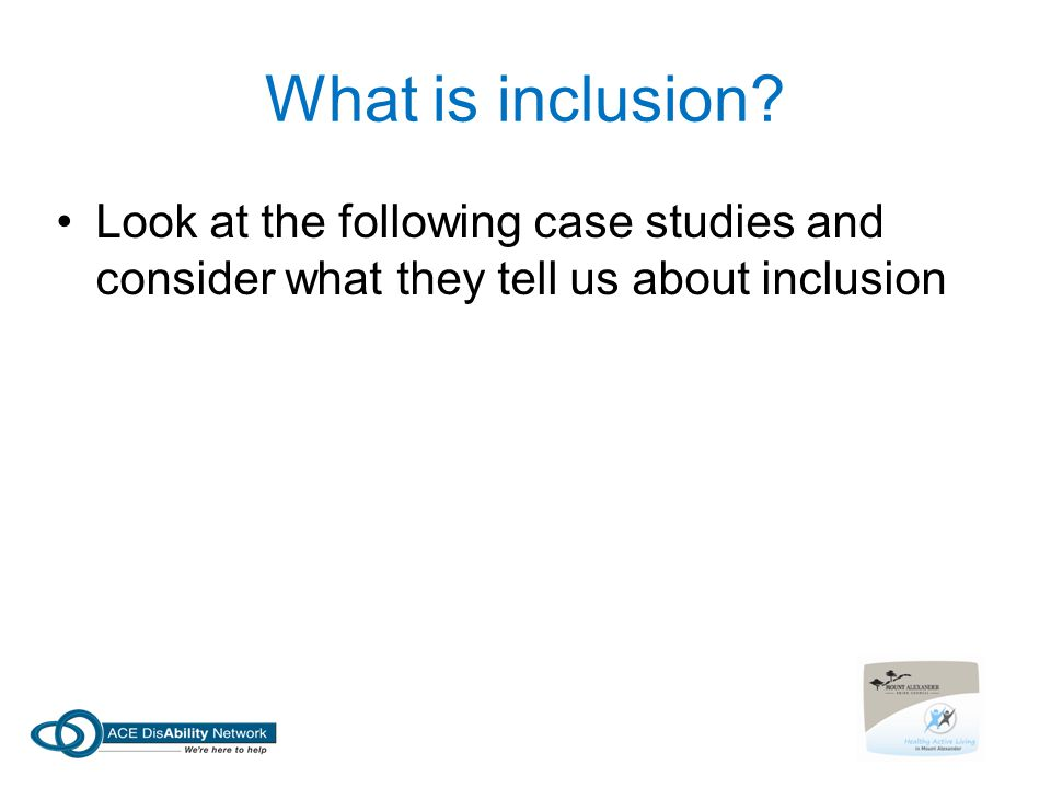 What is inclusion? Look at the following case studies and consider what they tell us about inclusion