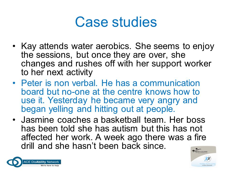 Case studies Kay attends water aerobics. She seems to enjoy the sessions, but once they are over, she changes and rushes off with her support worker t