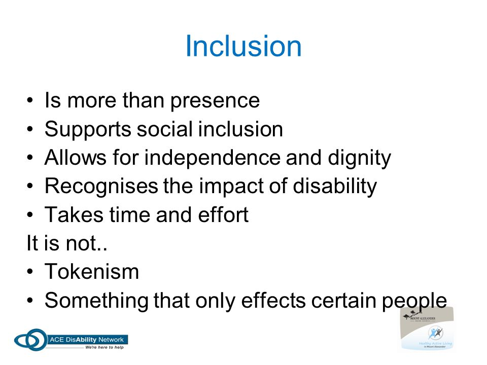 Inclusion Is more than presence Supports social inclusion Allows for independence and dignity Recognises the impact of disability Takes time and effort It is not..