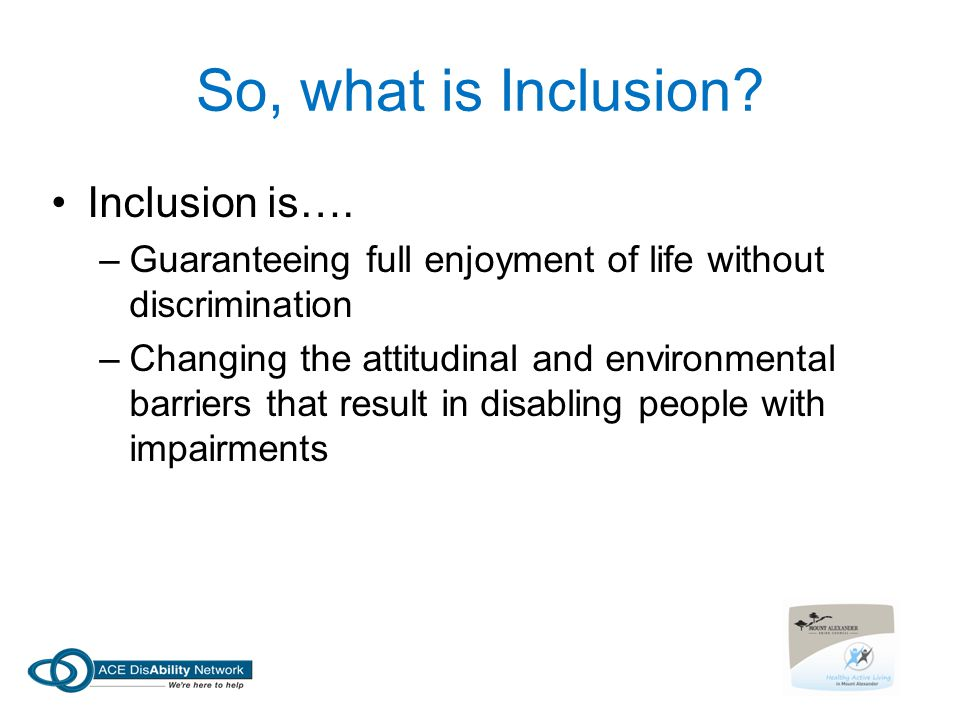 So, what is Inclusion.Inclusion is….