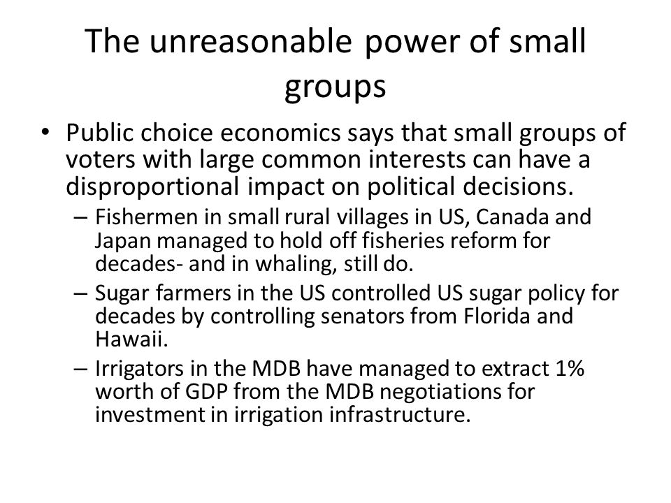 The unreasonable power of small groups Public choice economics says that small groups of voters with large common interests can have a disproportional impact on political decisions.