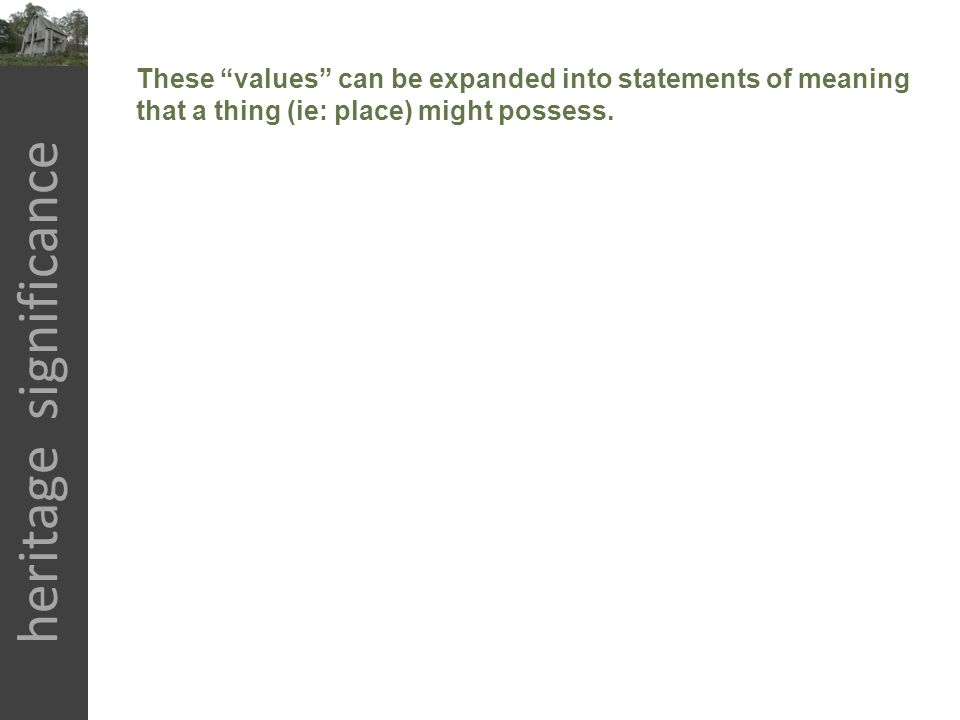 "heritage significance These ""values"" can be expanded into statements of meaning that a thing (ie: place) might possess."