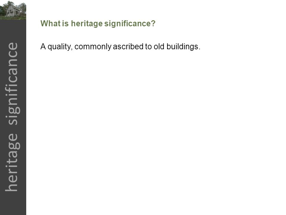 heritage significance What is heritage significance? A quality, commonly ascribed to old buildings.