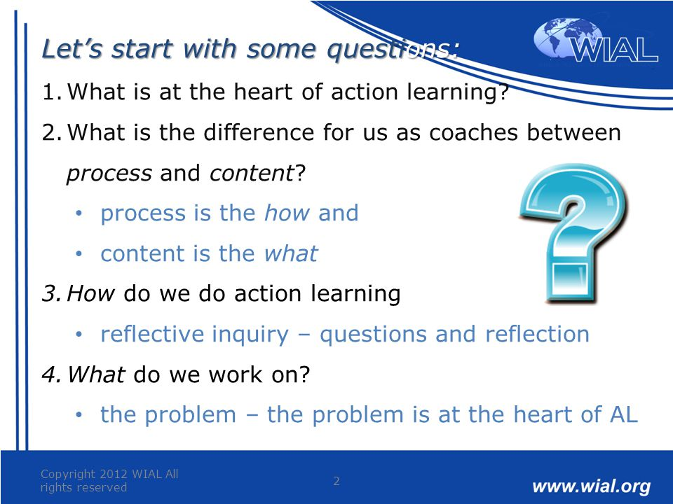 Copyright 2012 WIAL All rights reserved 2 Let's start with some questions: 1.What is at the heart of action learning? 2.What is the difference for us