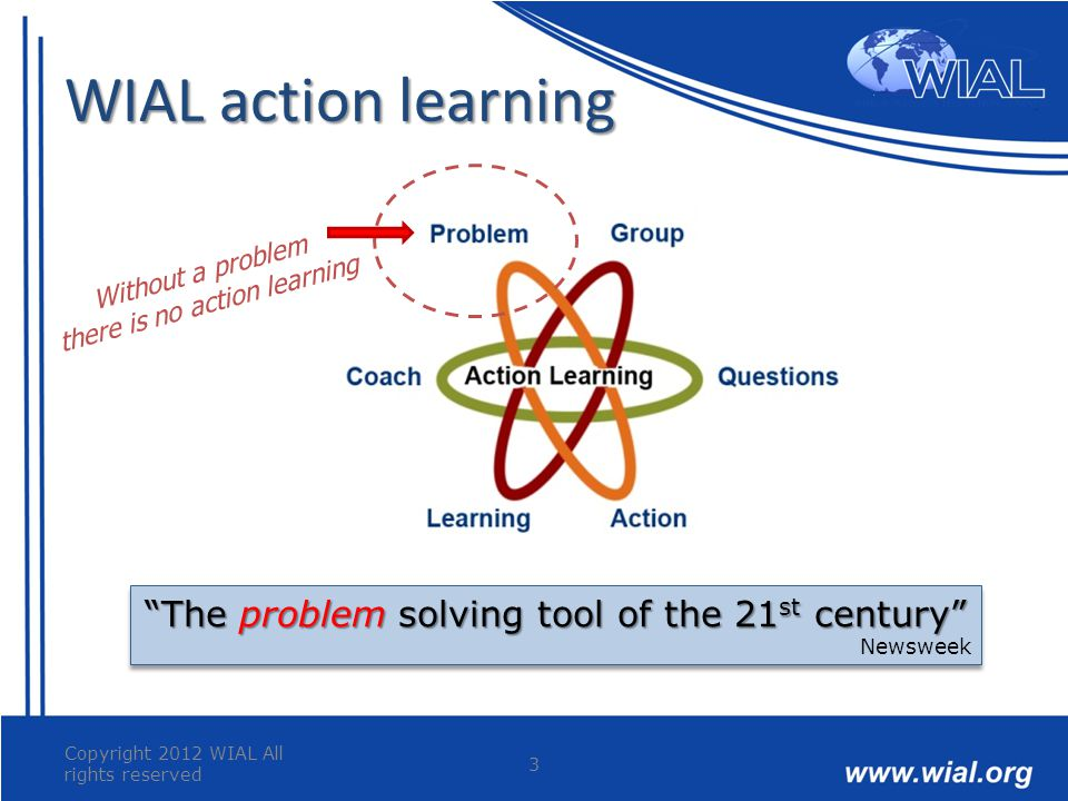 "WIAL action learning Copyright 2012 WIAL All rights reserved 3 ""The problem solving tool of the 21 st century"" Newsweek ""The problem solving tool of t"