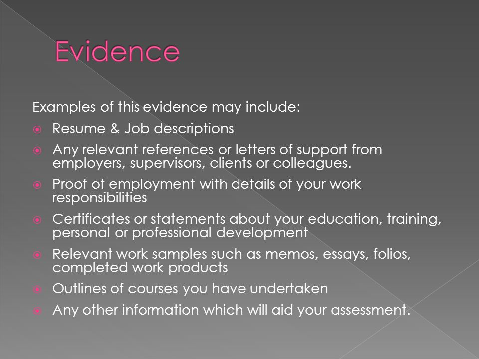 Examples of this evidence may include:  Resume & Job descriptions  Any relevant references or letters of support from employers, supervisors, clients or colleagues.