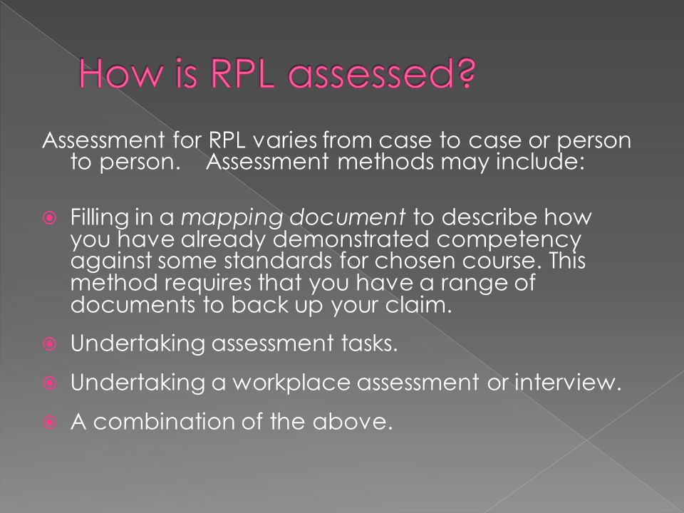 Assessment for RPL varies from case to case or person to person. Assessment methods may include:  Filling in a mapping document to describe how you h
