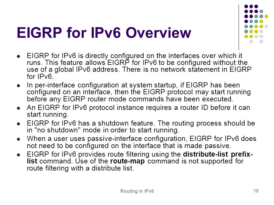Routing in IPv6 15 EIGRP for IPv6 Overview EIGRP for IPv6 is directly configured on the interfaces over which it runs. This feature allows EIGRP for I