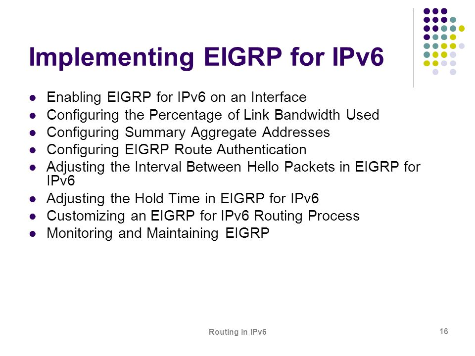 Routing in IPv6 16 Implementing EIGRP for IPv6 Enabling EIGRP for IPv6 on an Interface Configuring the Percentage of Link Bandwidth Used Configuring S