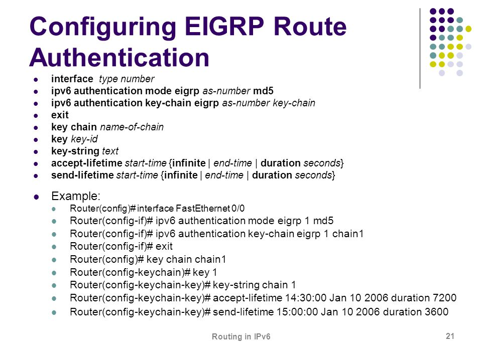 Routing in IPv6 21 Configuring EIGRP Route Authentication interface type number ipv6 authentication mode eigrp as-number md5 ipv6 authentication key-c