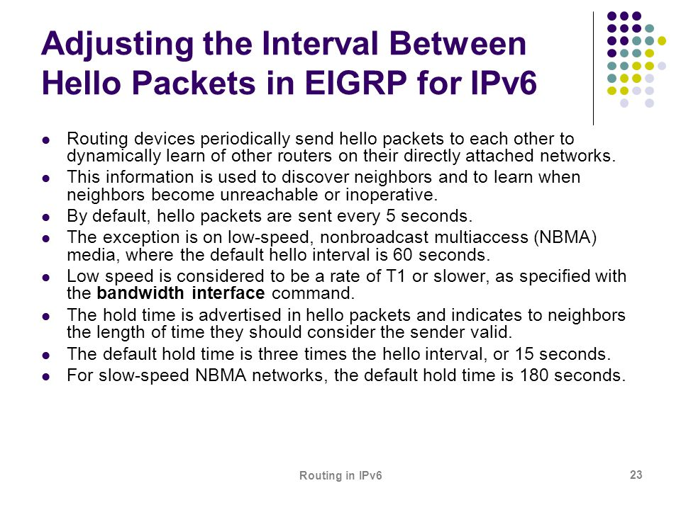 Routing in IPv6 23 Adjusting the Interval Between Hello Packets in EIGRP for IPv6 Routing devices periodically send hello packets to each other to dyn