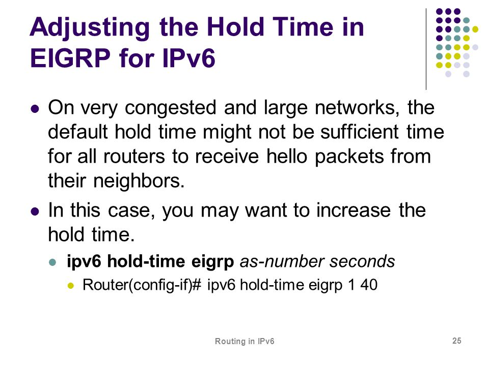 Routing in IPv6 25 Adjusting the Hold Time in EIGRP for IPv6 On very congested and large networks, the default hold time might not be sufficient time