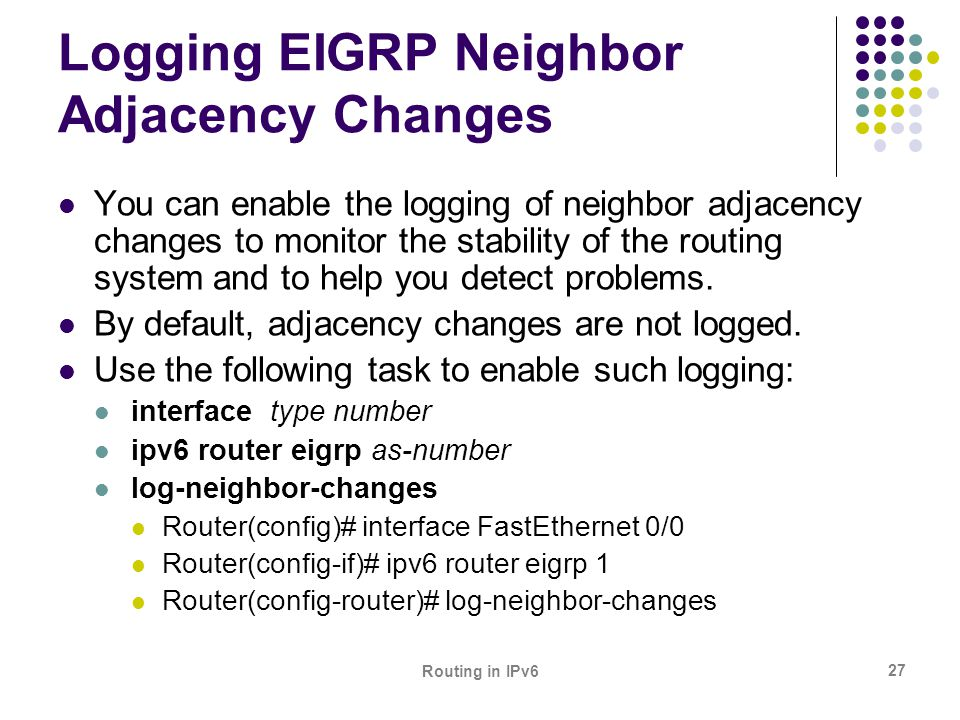 Routing in IPv6 27 Logging EIGRP Neighbor Adjacency Changes You can enable the logging of neighbor adjacency changes to monitor the stability of the r