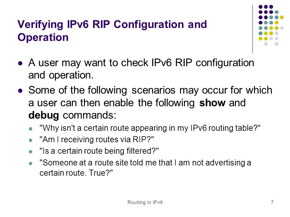Routing in IPv6 7 Verifying IPv6 RIP Configuration and Operation A user may want to check IPv6 RIP configuration and operation. Some of the following