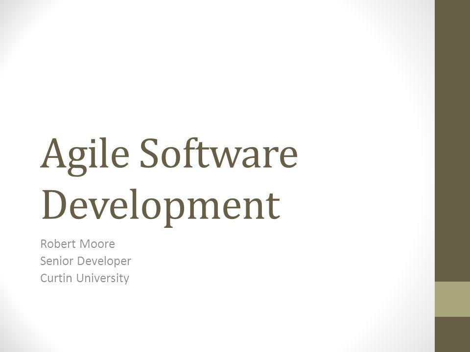 Agile Software Development Robert Moore Senior Developer Curtin University