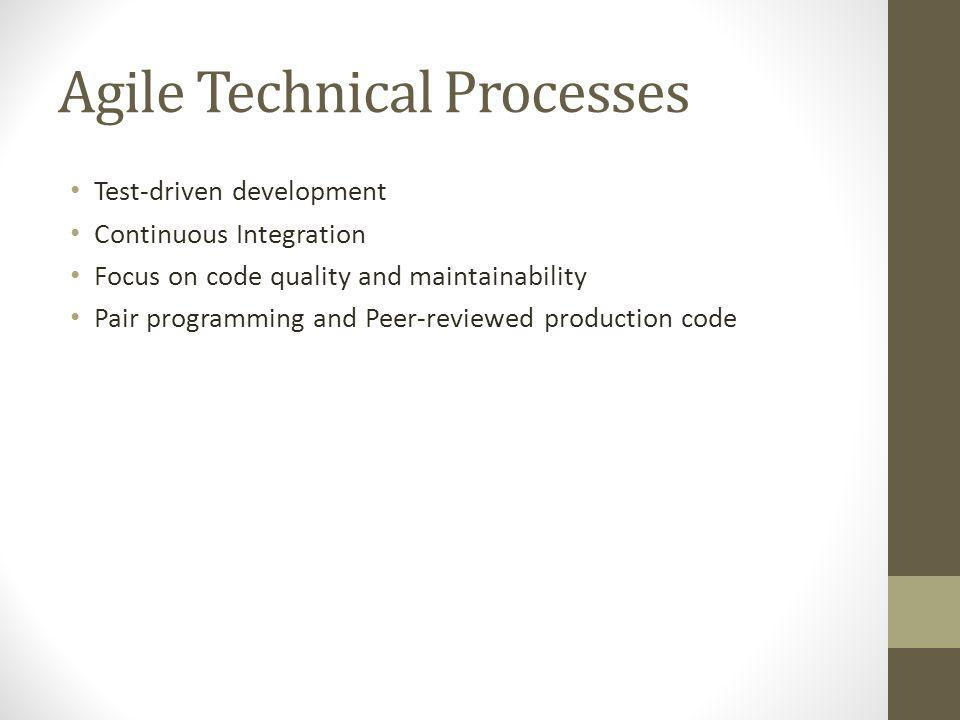 Agile Technical Processes Test-driven development Continuous Integration Focus on code quality and maintainability Pair programming and Peer-reviewed production code