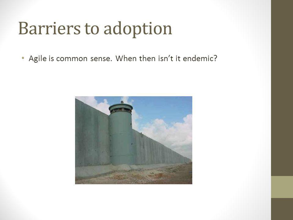 Barriers to adoption Agile is common sense. When then isn't it endemic?