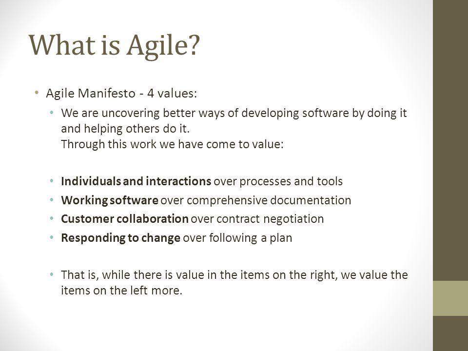 What is Agile? Agile Manifesto - 4 values: We are uncovering better ways of developing software by doing it and helping others do it. Through this wor