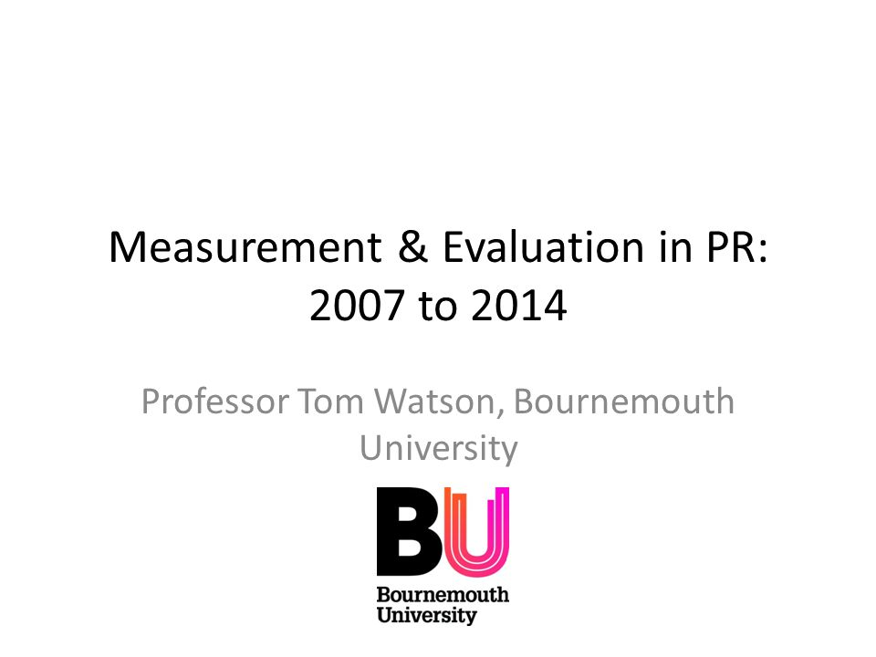 Measurement & Evaluation in PR: 2007 to 2014 Professor Tom Watson, Bournemouth University
