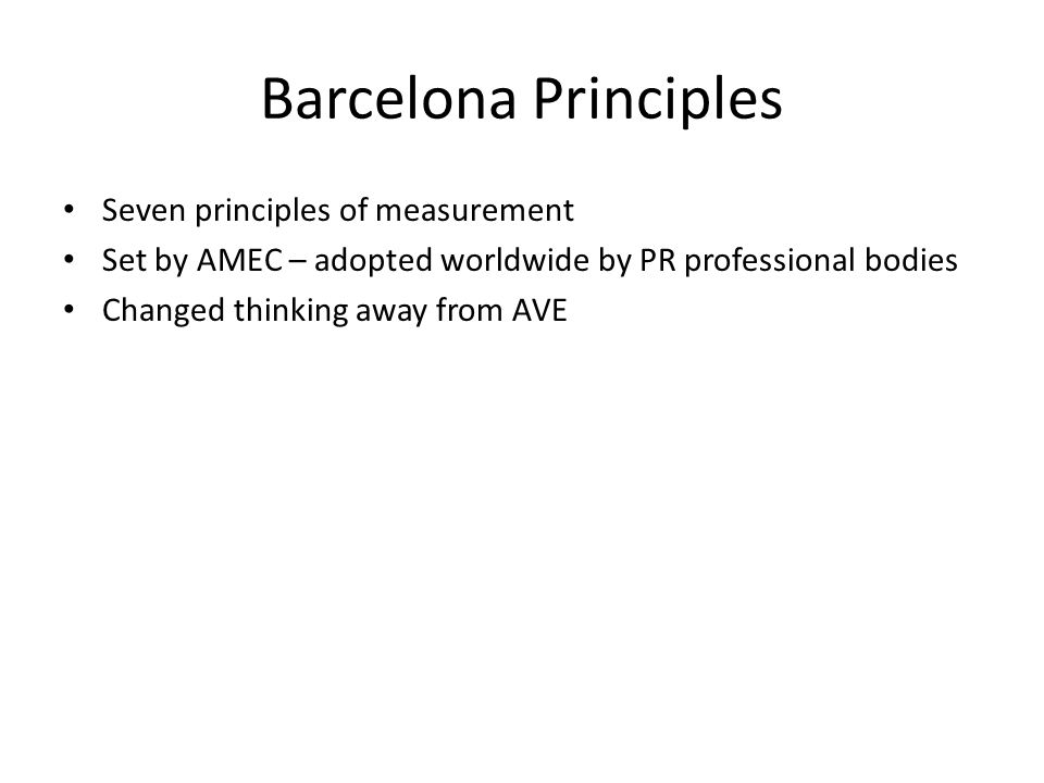 Barcelona Principles Seven principles of measurement Set by AMEC – adopted worldwide by PR professional bodies Changed thinking away from AVE