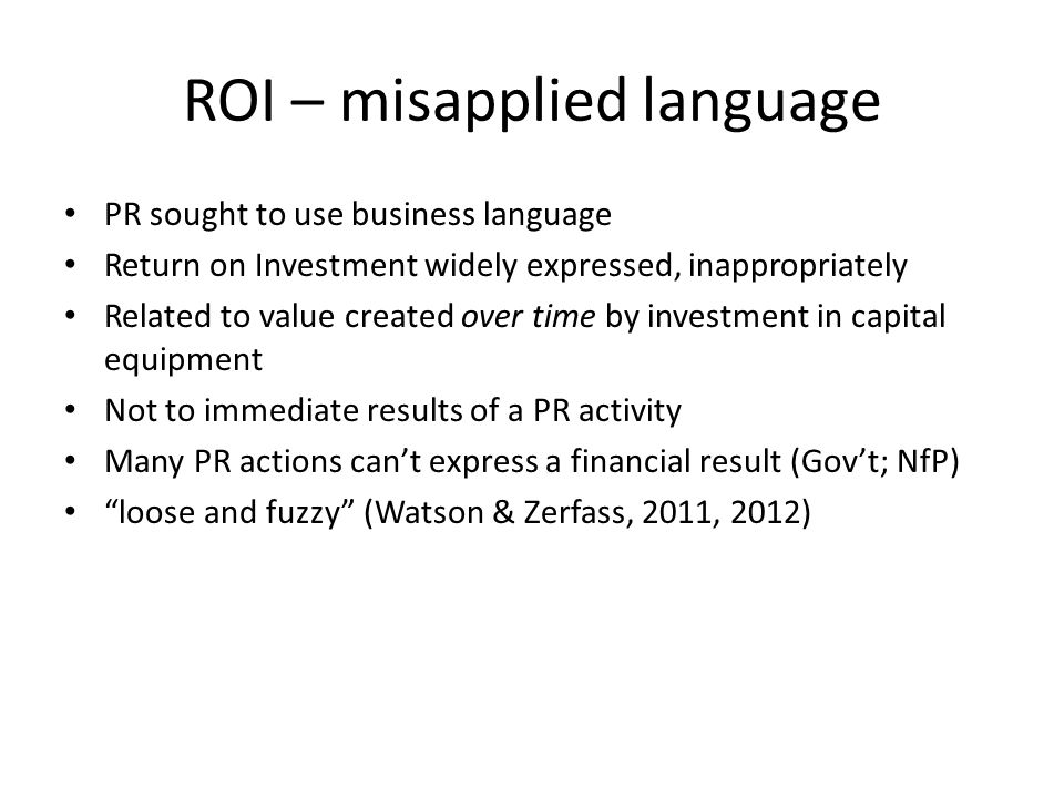 ROI – misapplied language PR sought to use business language Return on Investment widely expressed, inappropriately Related to value created over time