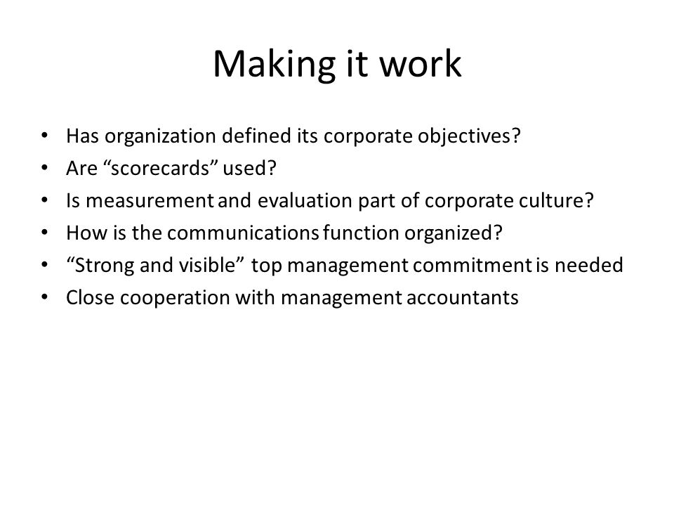 "Making it work Has organization defined its corporate objectives? Are ""scorecards"" used? Is measurement and evaluation part of corporate culture? How"