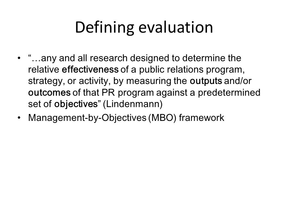 "Defining evaluation ""…any and all research designed to determine the relative effectiveness of a public relations program, strategy, or activity, by m"