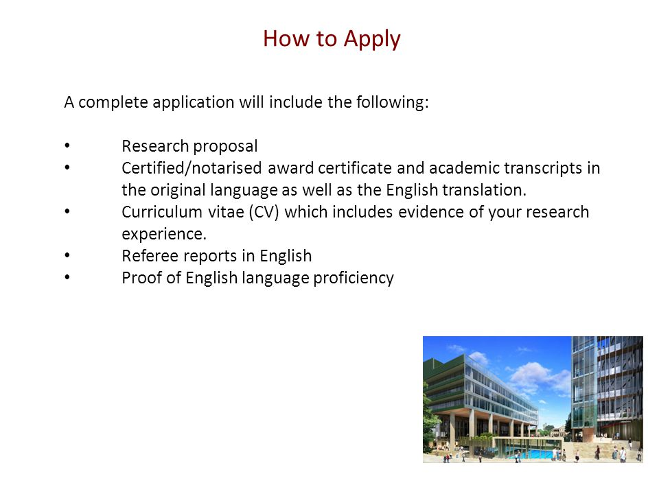 How to Apply A complete application will include the following: Research proposal Certified/notarised award certificate and academic transcripts in the original language as well as the English translation.