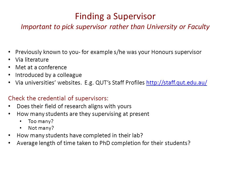 Finding a Supervisor Important to pick supervisor rather than University or Faculty Previously known to you- for example s/he was your Honours supervisor Via literature Met at a conference Introduced by a colleague Via universities' websites.