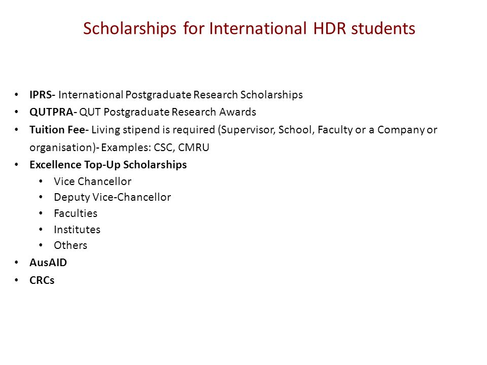 Scholarships for International HDR students IPRS- International Postgraduate Research Scholarships QUTPRA- QUT Postgraduate Research Awards Tuition Fee- Living stipend is required (Supervisor, School, Faculty or a Company or organisation)- Examples: CSC, CMRU Excellence Top-Up Scholarships Vice Chancellor Deputy Vice-Chancellor Faculties Institutes Others AusAID CRCs