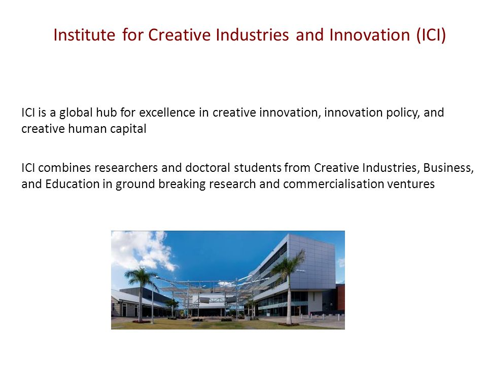 Institute for Creative Industries and Innovation (ICI) ICI is a global hub for excellence in creative innovation, innovation policy, and creative human capital ICI combines researchers and doctoral students from Creative Industries, Business, and Education in ground breaking research and commercialisation ventures