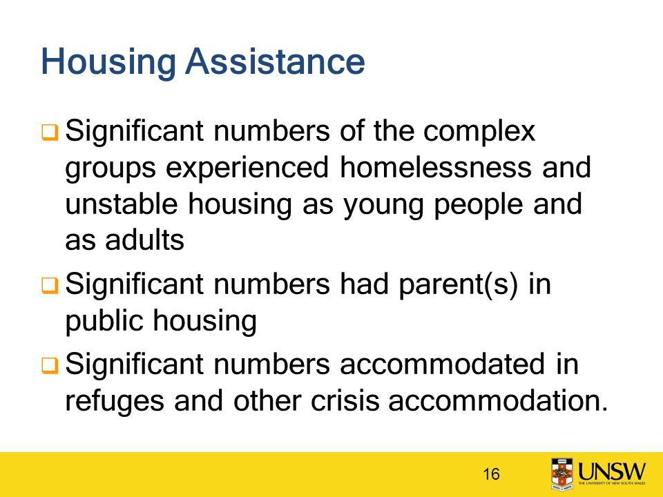 Housing Assistance  Significant numbers of the complex groups experienced homelessness and unstable housing as young people and as adults  Significa