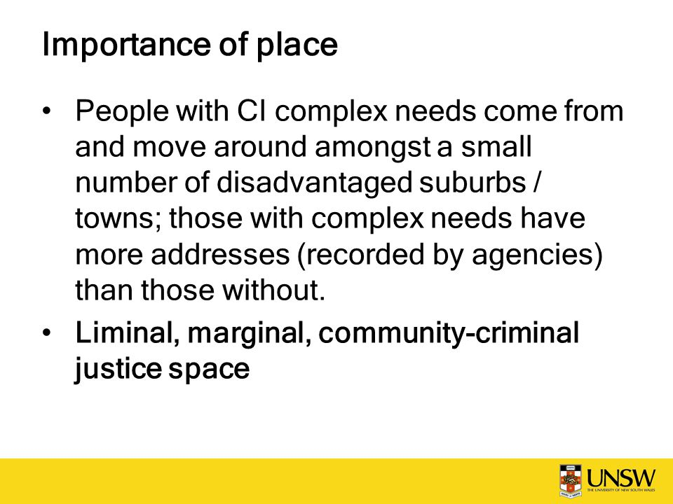 Importance of place People with CI complex needs come from and move around amongst a small number of disadvantaged suburbs / towns; those with complex