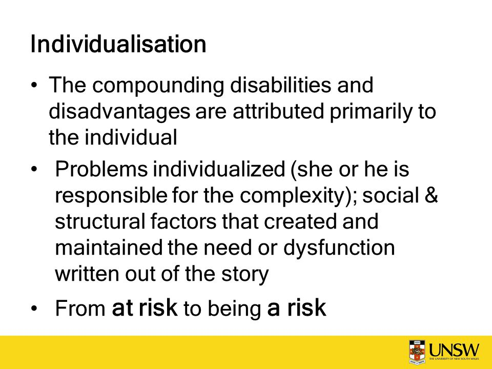 Individualisation The compounding disabilities and disadvantages are attributed primarily to the individual Problems individualized (she or he is resp