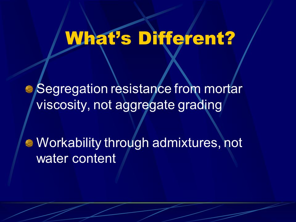 What's Different? Segregation resistance from mortar viscosity, not aggregate grading Workability through admixtures, not water content